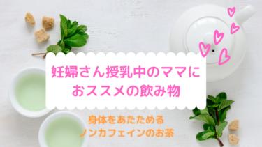 【妊婦さん、授乳中のママにおススメの飲み物】身体を温めるノンカフェインのお茶
